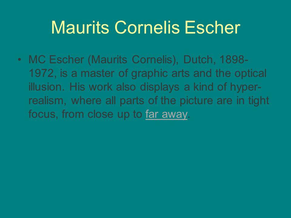 Maurits Cornelis Escher MC Escher (Maurits Cornelis), Dutch, 1898- 1972, is a master of graphic arts and the optical illusion.