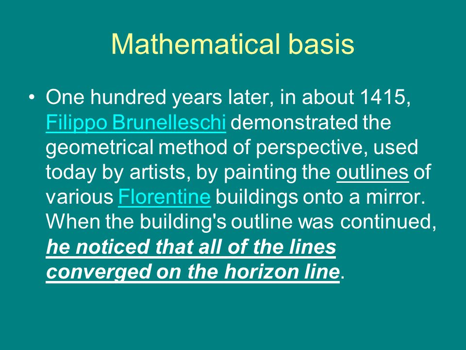 Mathematical basis One hundred years later, in about 1415, Filippo Brunelleschi demonstrated the geometrical method of perspective, used today by artists, by painting the outlines of various Florentine buildings onto a mirror.