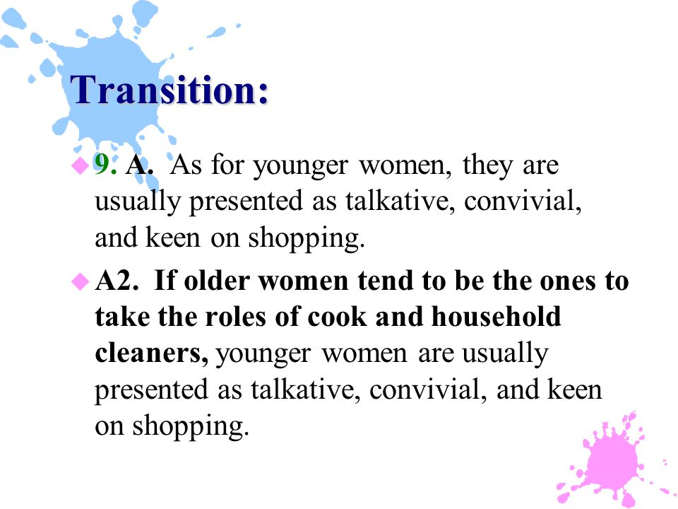 Transition: u 9. A. As for younger women, they are usually presented as talkative, convivial, and keen on shopping. u A2. If older women tend to be th