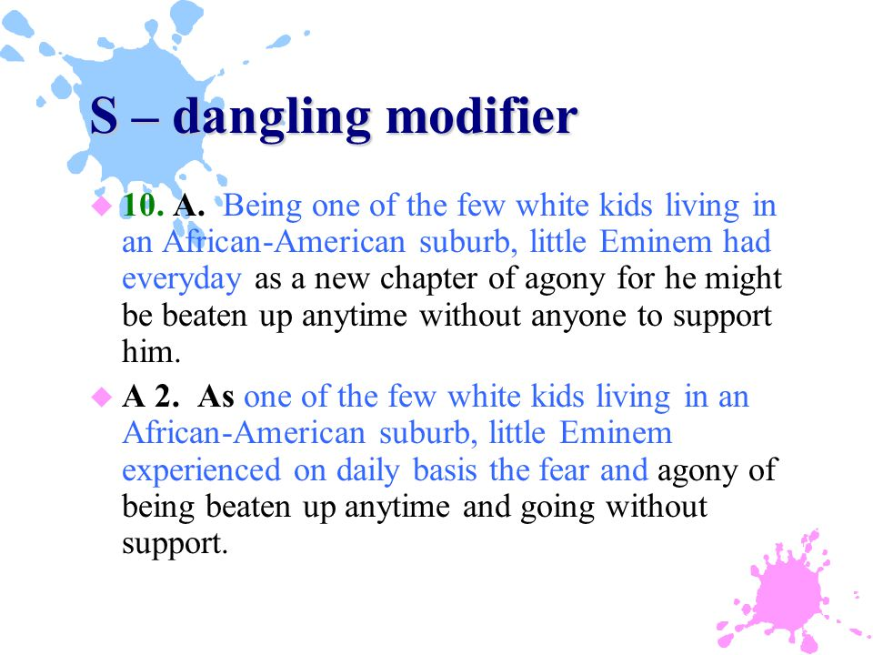 S – dangling modifier u 10. A. Being one of the few white kids living in an African-American suburb, little Eminem had everyday as a new chapter of ag