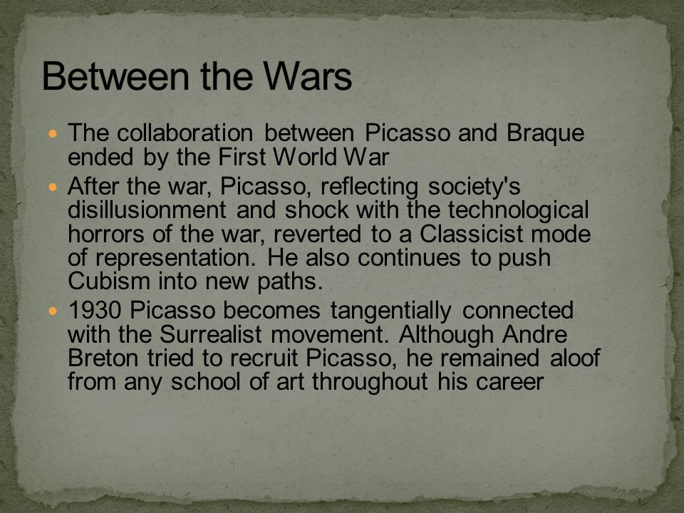 The collaboration between Picasso and Braque ended by the First World War After the war, Picasso, reflecting society's disillusionment and shock with