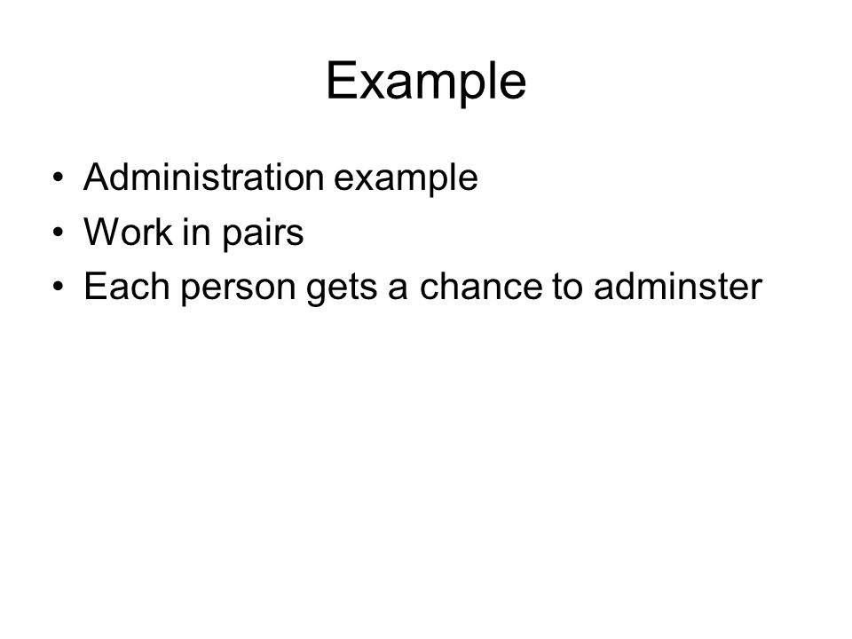 Example Administration example Work in pairs Each person gets a chance to adminster