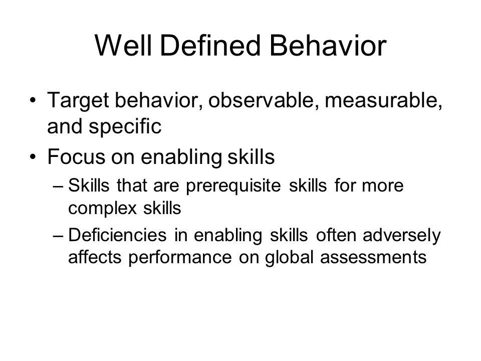 Well Defined Behavior Target behavior, observable, measurable, and specific Focus on enabling skills –Skills that are prerequisite skills for more com