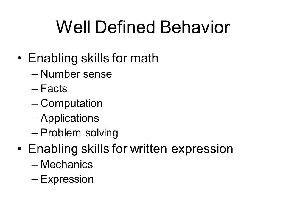 Well Defined Behavior Enabling skills for math –Number sense –Facts –Computation –Applications –Problem solving Enabling skills for written expression