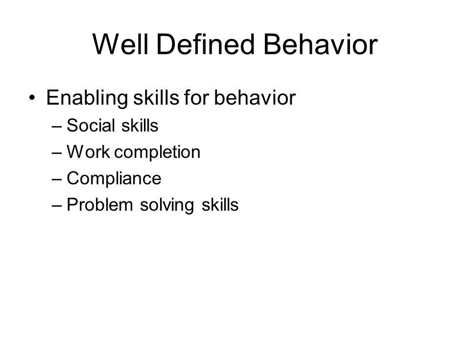 Well Defined Behavior Enabling skills for behavior –Social skills –Work completion –Compliance –Problem solving skills