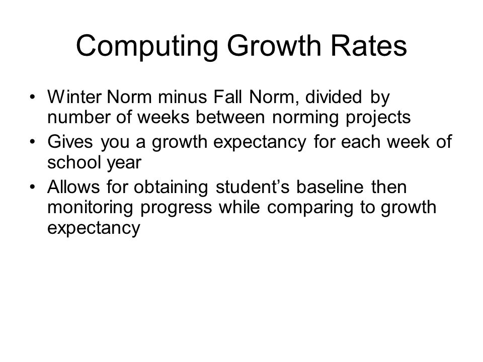 Computing Growth Rates Winter Norm minus Fall Norm, divided by number of weeks between norming projects Gives you a growth expectancy for each week of