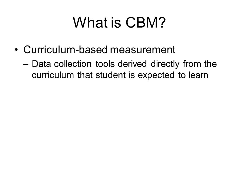CBM CBM is believed to reduce the gap between assessment and instruction Aides teachers in generating superior student achievement Improved communication Higher level of sensitivity Enhancement of the database Administration time is shorter More cost effective