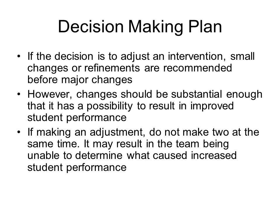 Decision Making Plan If the decision is to adjust an intervention, small changes or refinements are recommended before major changes However, changes