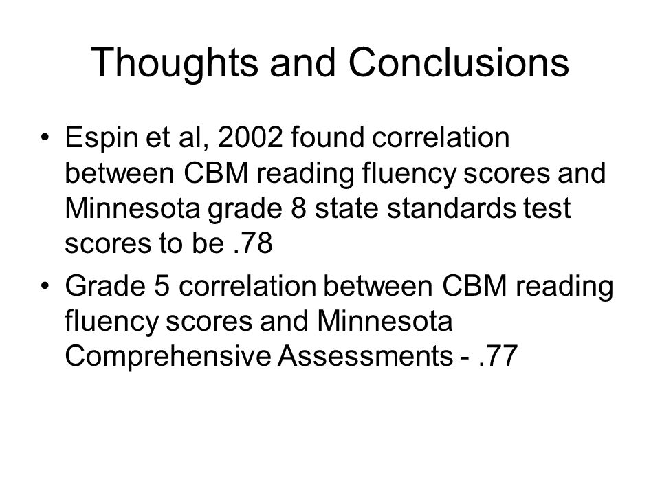Thoughts and Conclusions Espin et al, 2002 found correlation between CBM reading fluency scores and Minnesota grade 8 state standards test scores to b