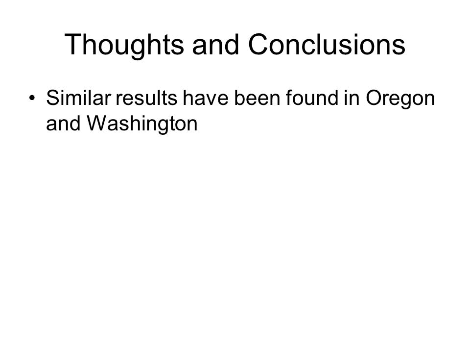 Thoughts and Conclusions Similar results have been found in Oregon and Washington