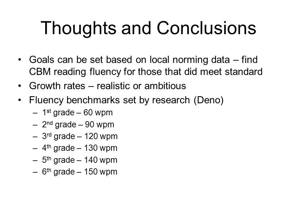 Thoughts and Conclusions Goals can be set based on local norming data – find CBM reading fluency for those that did meet standard Growth rates – reali