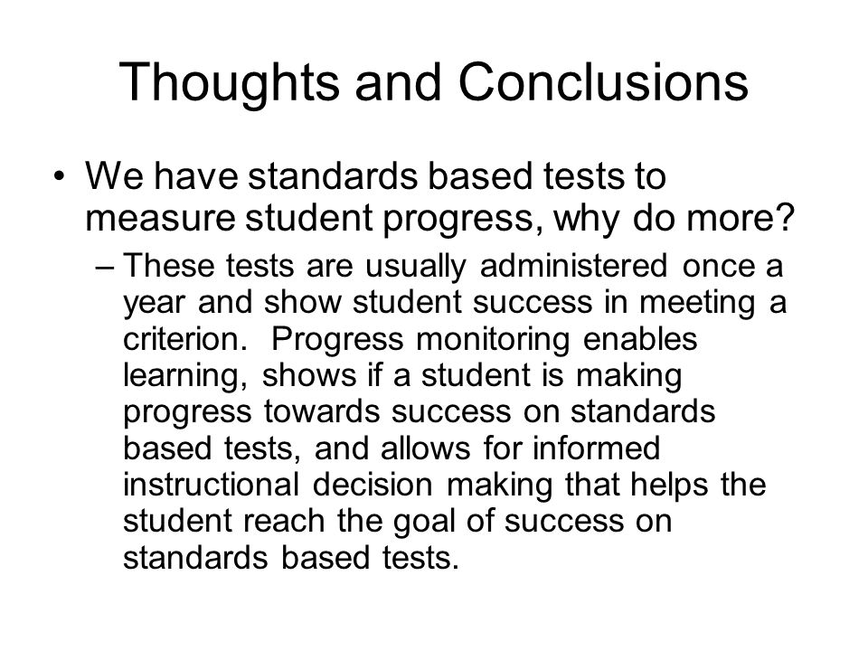 Thoughts and Conclusions We have standards based tests to measure student progress, why do more? –These tests are usually administered once a year and