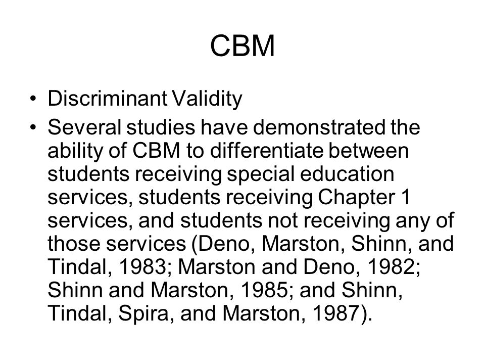 CBM Discriminant Validity Several studies have demonstrated the ability of CBM to differentiate between students receiving special education services,