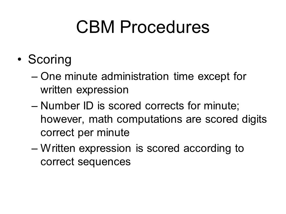 CBM Procedures Scoring –One minute administration time except for written expression –Number ID is scored corrects for minute; however, math computati