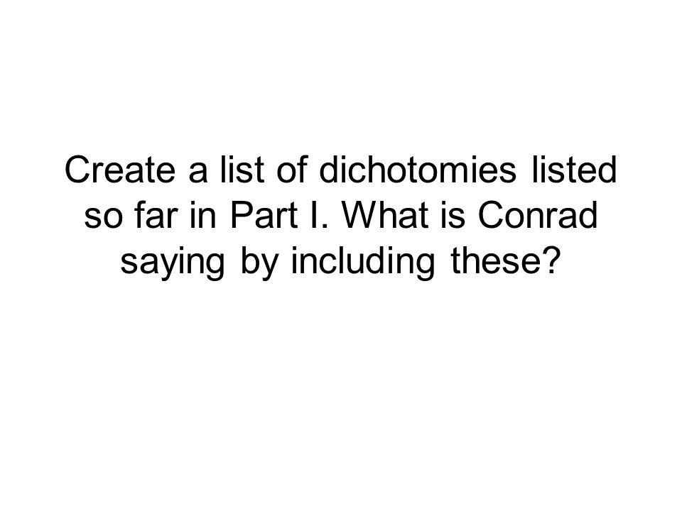 Create a list of dichotomies listed so far in Part I. What is Conrad saying by including these?