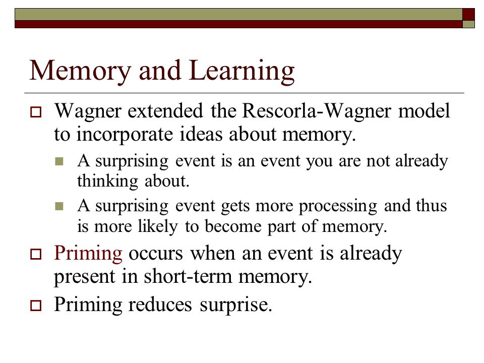 Memory and Learning  Wagner extended the Rescorla-Wagner model to incorporate ideas about memory.