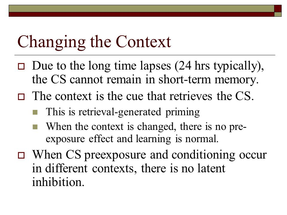 Changing the Context  Due to the long time lapses (24 hrs typically), the CS cannot remain in short-term memory.