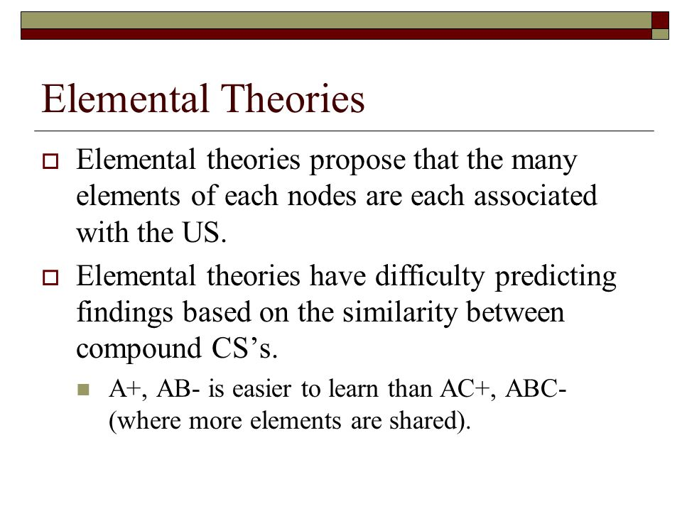 Elemental Theories  Elemental theories propose that the many elements of each nodes are each associated with the US.