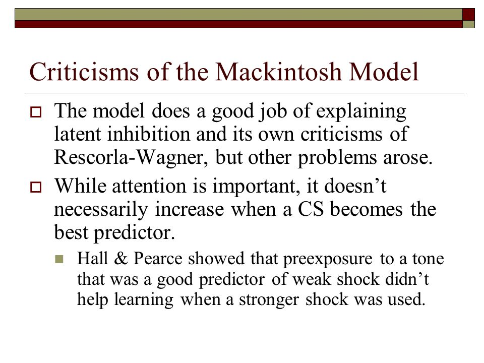 Criticisms of the Mackintosh Model  The model does a good job of explaining latent inhibition and its own criticisms of Rescorla-Wagner, but other problems arose.