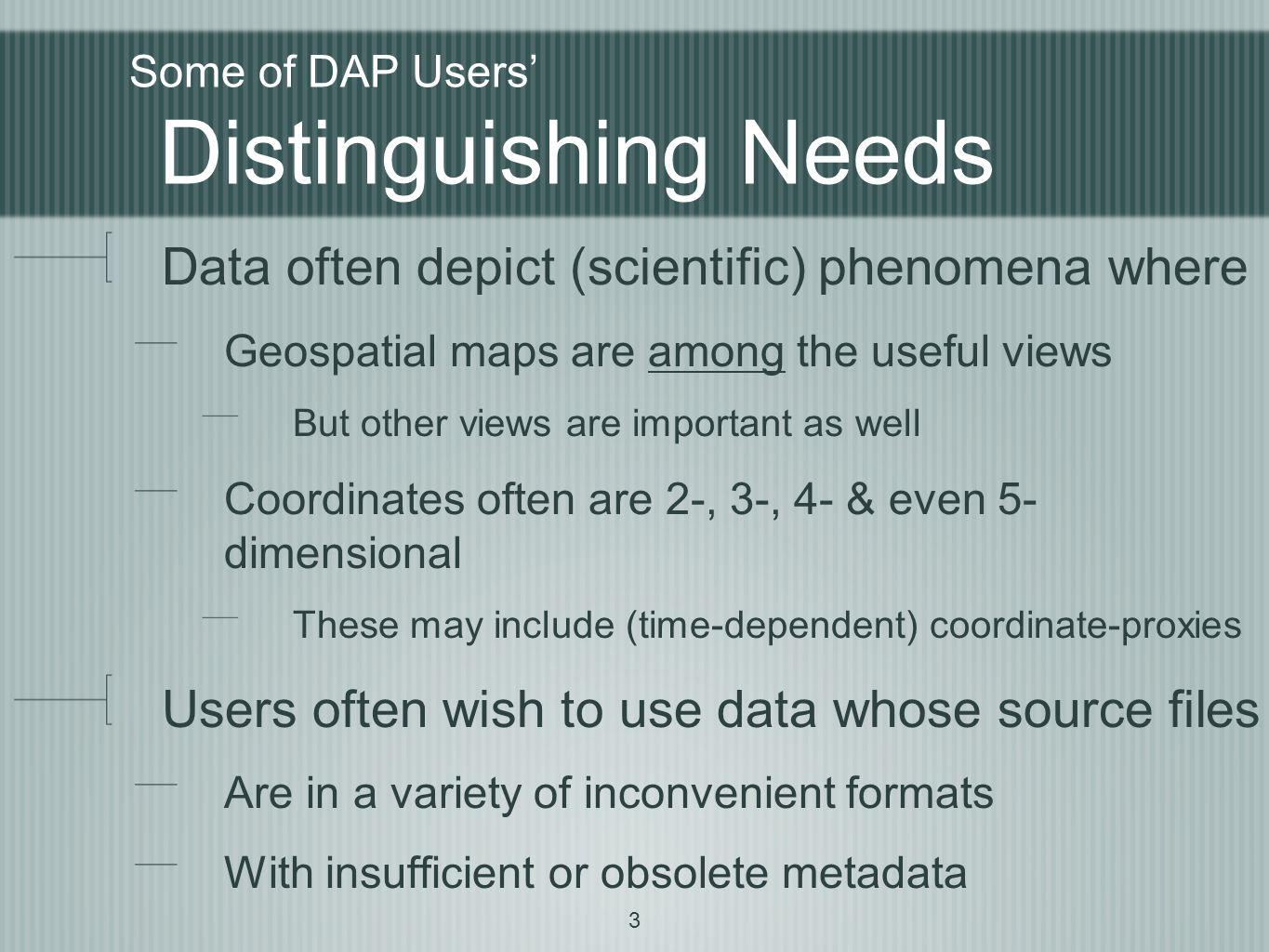 3 Some of DAP Users' Distinguishing Needs Data often depict (scientific) phenomena where Geospatial maps are among the useful views But other views are important as well Coordinates often are 2-, 3-, 4- & even 5- dimensional These may include (time-dependent) coordinate-proxies Users often wish to use data whose source files Are in a variety of inconvenient formats With insufficient or obsolete metadata