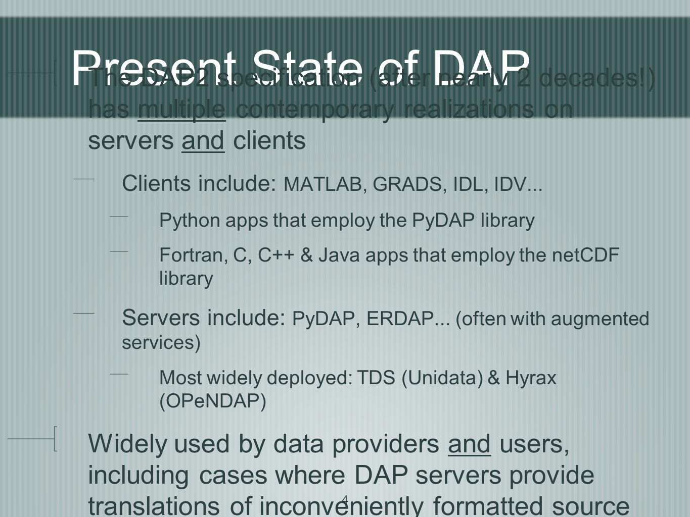 4 Present State of DAP The DAP2 specification (after nearly 2 decades!) has multiple contemporary realizations on servers and clients Clients include: MATLAB, GRADS, IDL, IDV...
