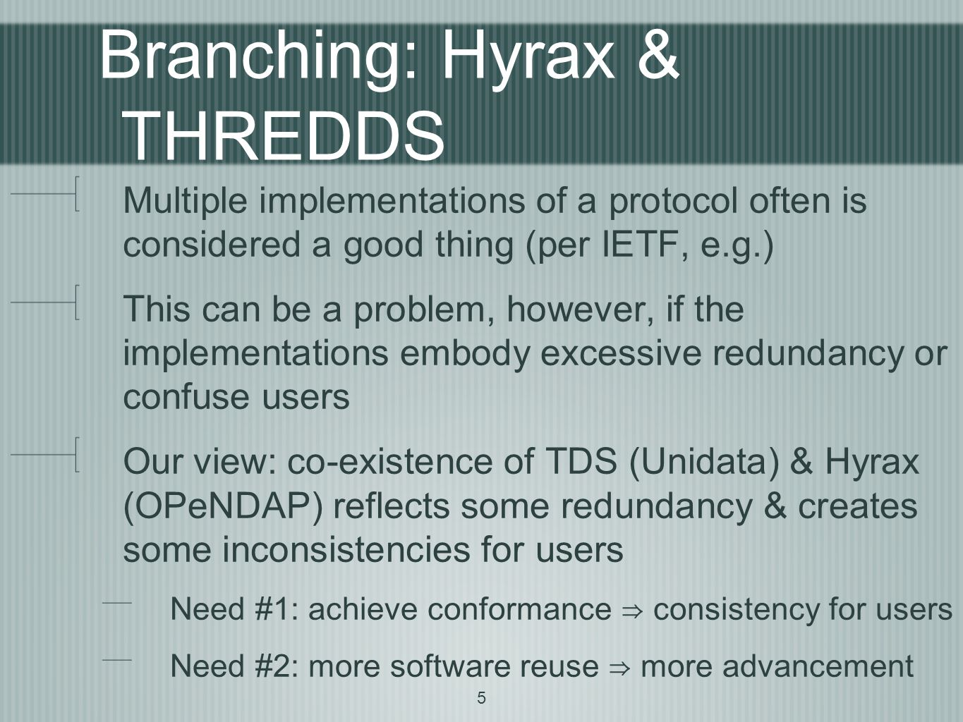 5 Branching: Hyrax & THREDDS Multiple implementations of a protocol often is considered a good thing (per IETF, e.g.) This can be a problem, however, if the implementations embody excessive redundancy or confuse users Our view: co-existence of TDS (Unidata) & Hyrax (OPeNDAP) reflects some redundancy & creates some inconsistencies for users Need #1: achieve conformance ⇒ consistency for users Need #2: more software reuse ⇒ more advancement