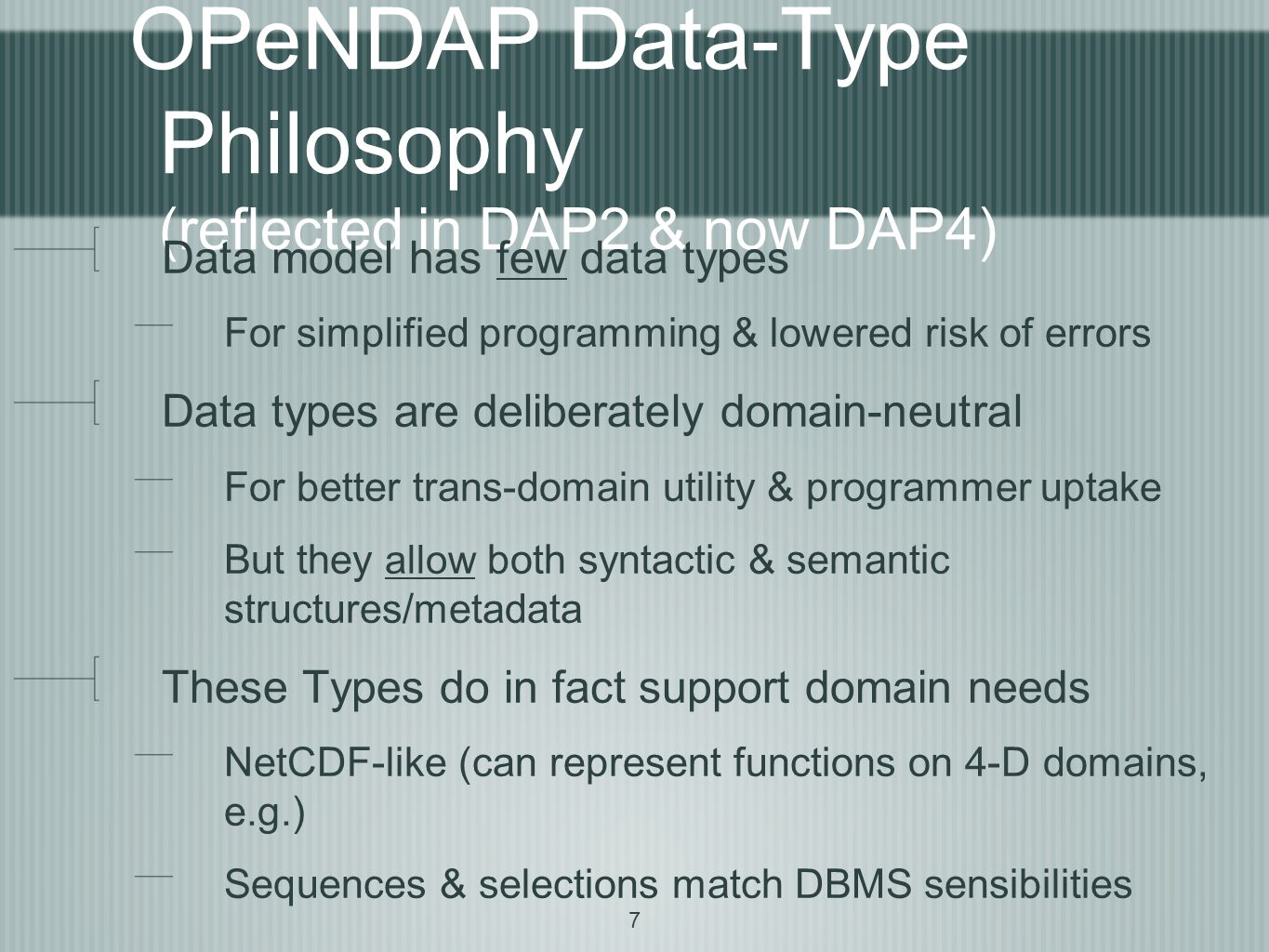 7 OPeNDAP Data-Type Philosophy (reflected in DAP2 & now DAP4) Data model has few data types For simplified programming & lowered risk of errors Data types are deliberately domain-neutral For better trans-domain utility & programmer uptake But they allow both syntactic & semantic structures/metadata These Types do in fact support domain needs NetCDF-like (can represent functions on 4-D domains, e.g.) Sequences & selections match DBMS sensibilities