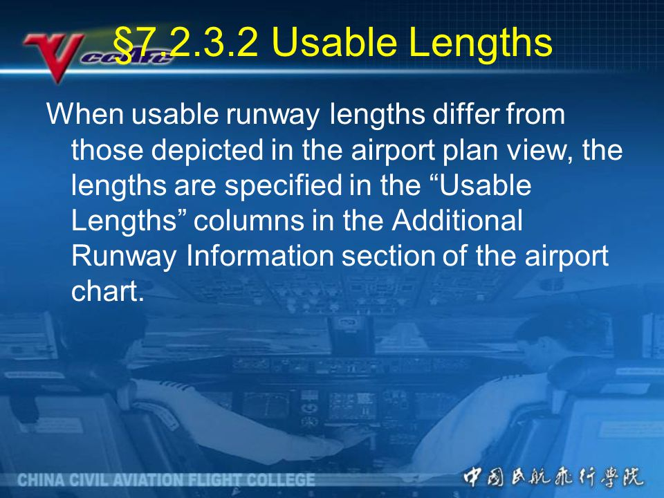 §7.2.3.2 Usable Lengths When usable runway lengths differ from those depicted in the airport plan view, the lengths are specified in the Usable Lengths columns in the Additional Runway Information section of the airport chart.