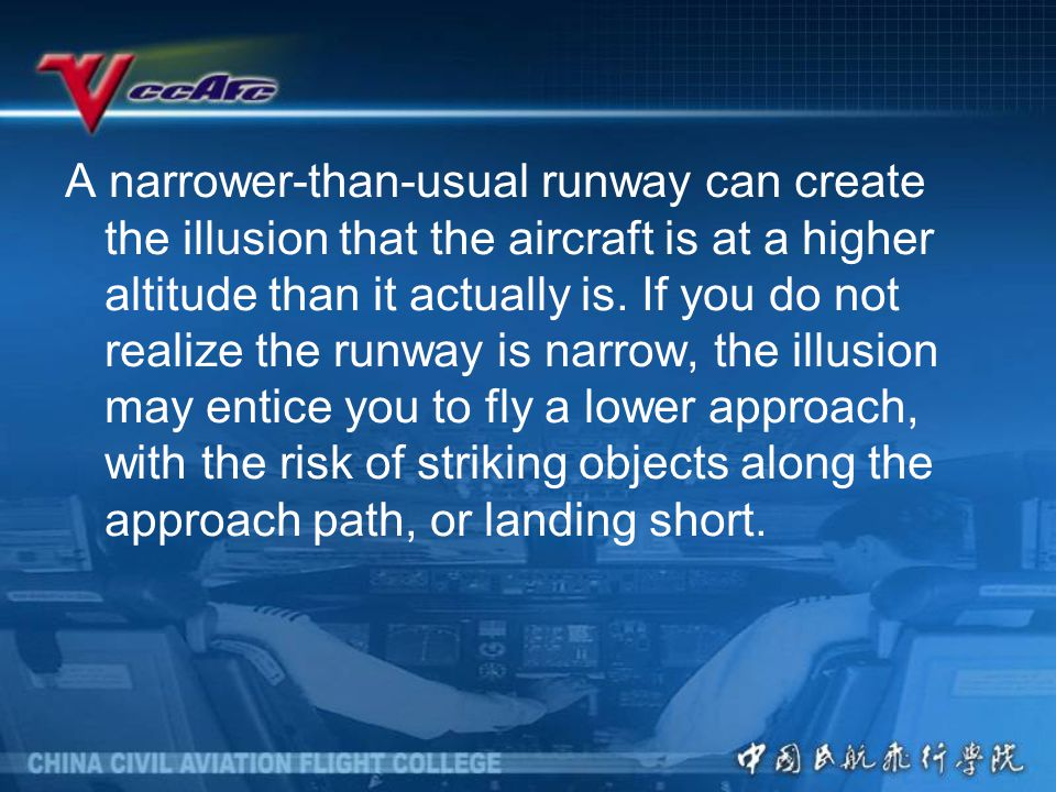 A narrower-than-usual runway can create the illusion that the aircraft is at a higher altitude than it actually is.