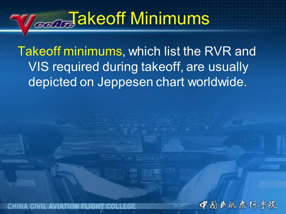 Takeoff minimums, which list the RVR and VIS required during takeoff, are usually depicted on Jeppesen chart worldwide.