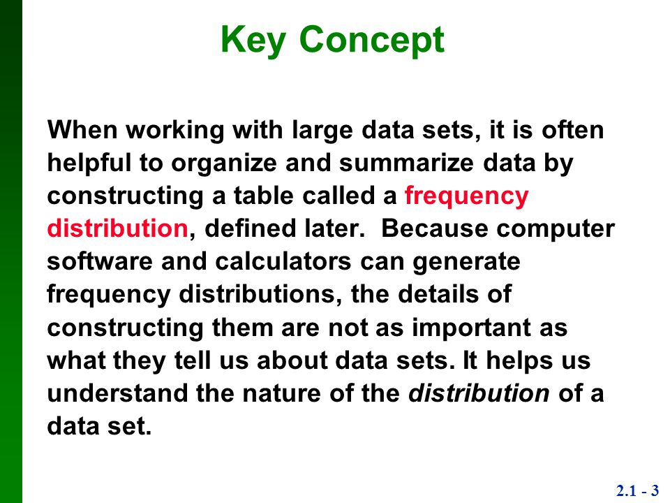 2.1 - 3 Key Concept When working with large data sets, it is often helpful to organize and summarize data by constructing a table called a frequency distribution, defined later.