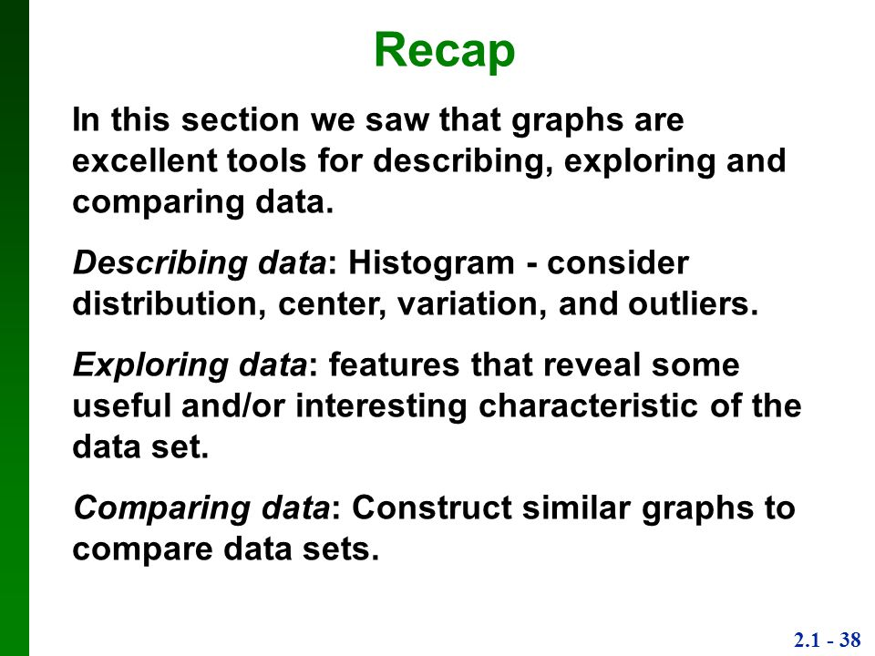 2.1 - 38 Recap In this section we saw that graphs are excellent tools for describing, exploring and comparing data.