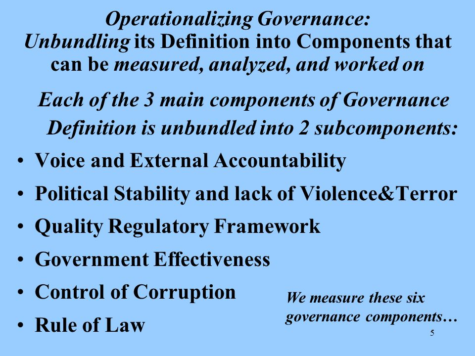 5 Operationalizing Governance: Unbundling its Definition into Components that can be measured, analyzed, and worked on Each of the 3 main components of Governance Definition is unbundled into 2 subcomponents: Voice and External Accountability Political Stability and lack of Violence&Terror Quality Regulatory Framework Government Effectiveness Control of Corruption Rule of Law We measure these six governance components…