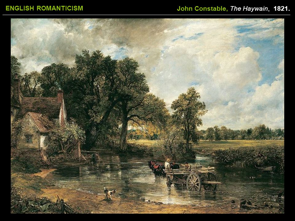 ENGLISH ROMANTICISM John Constable, The Haywain, 1821.