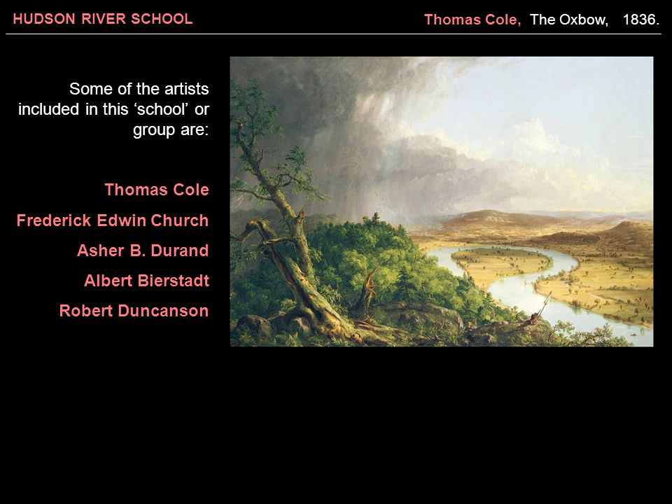 HUDSON RIVER SCHOOL Some of the artists included in this 'school' or group are: Thomas Cole Frederick Edwin Church Asher B. Durand Albert Bierstadt Ro