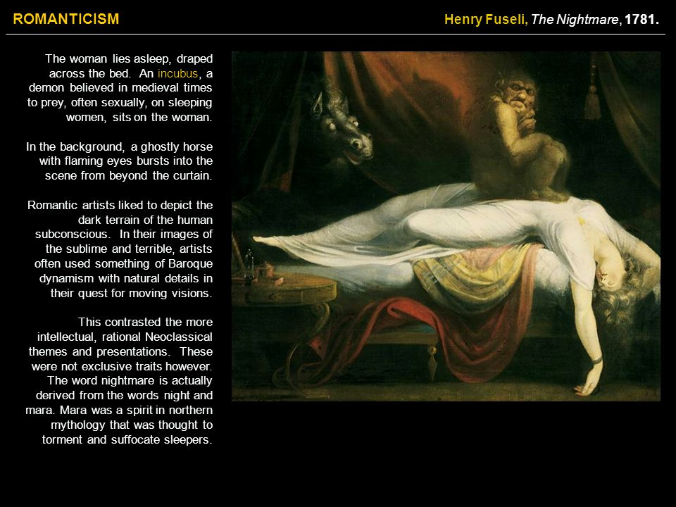 ROMANTICISM Henry Fuseli, The Nightmare, 1781. The woman lies asleep, draped across the bed. An incubus, a demon believed in medieval times to prey, o