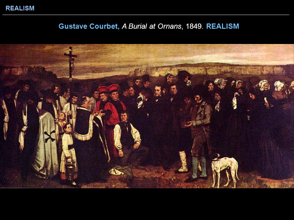REALISM Gustave Courbet, A Burial at Ornans, 1849. REALISM