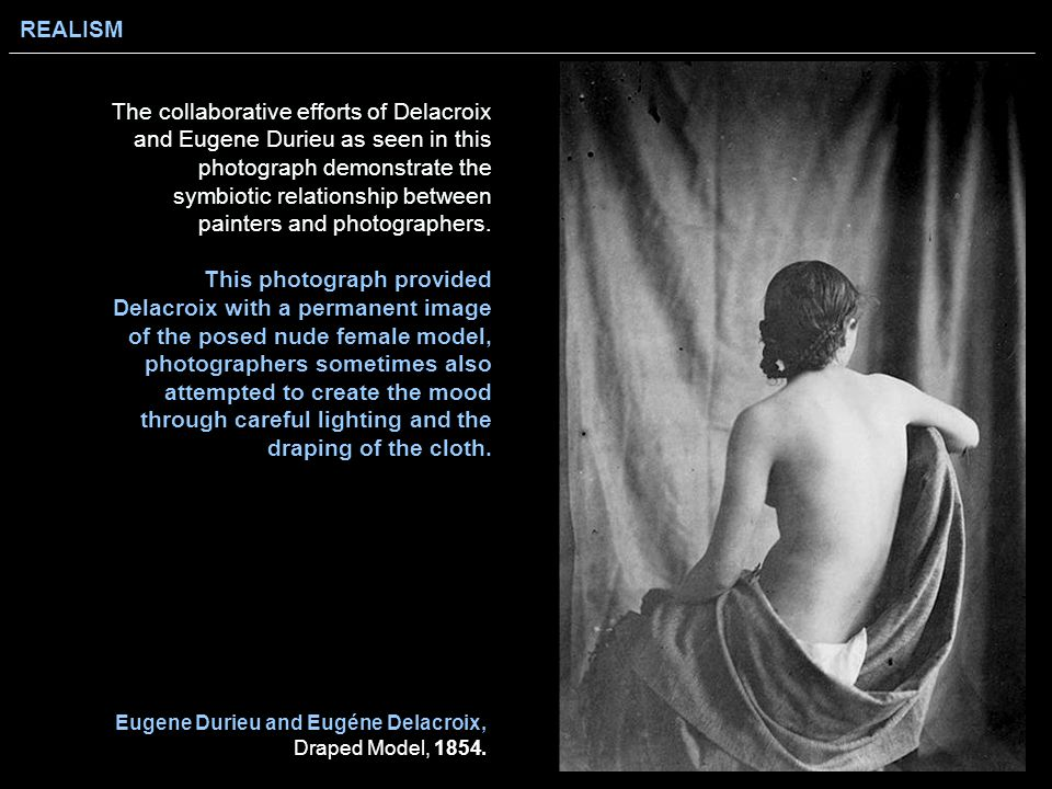 REALISM Eugene Durieu and Eugéne Delacroix, Draped Model, 1854. The collaborative efforts of Delacroix and Eugene Durieu as seen in this photograph de