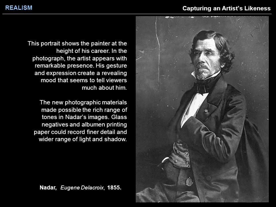 REALISM Capturing an Artist's Likeness Nadar, Eugene Delacroix, 1855. This portrait shows the painter at the height of his career. In the photograph,
