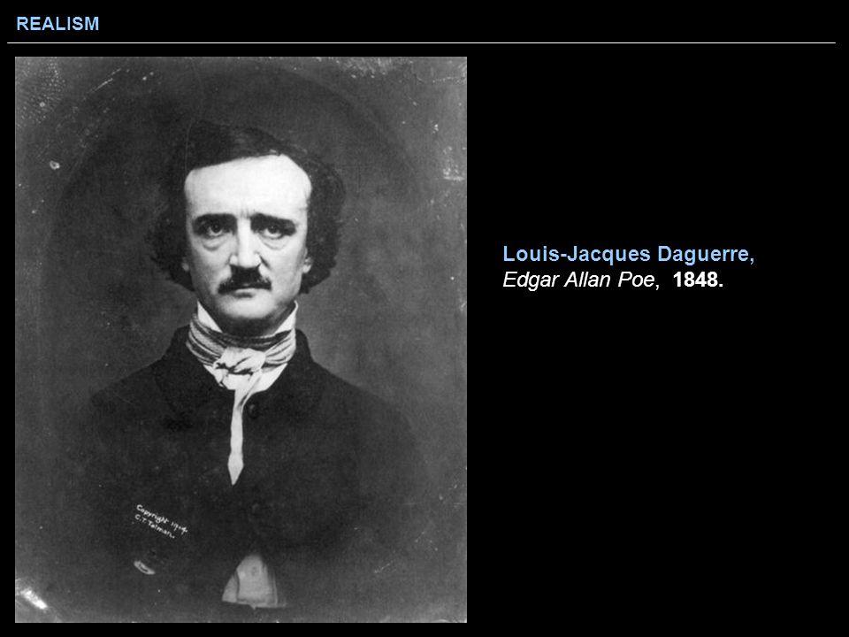 REALISM Louis-Jacques Daguerre, Edgar Allan Poe, 1848.