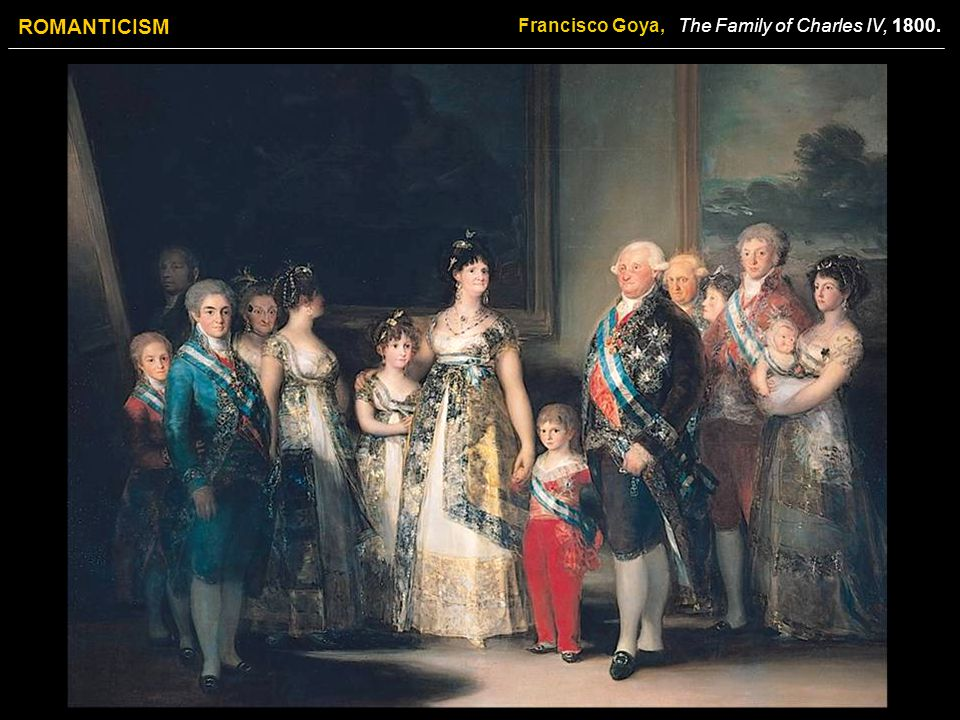 ROMANTICISM Francisco Goya, The Family of Charles IV, 1800.