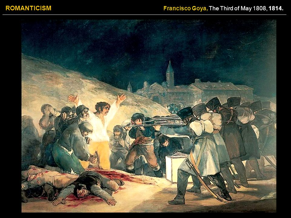 ROMANTICISM Francisco Goya, The Third of May 1808, 1814.