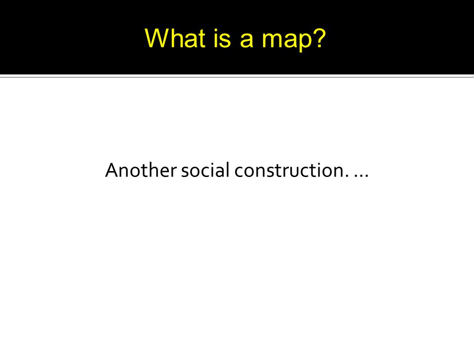 Another social construction.... What is a map?