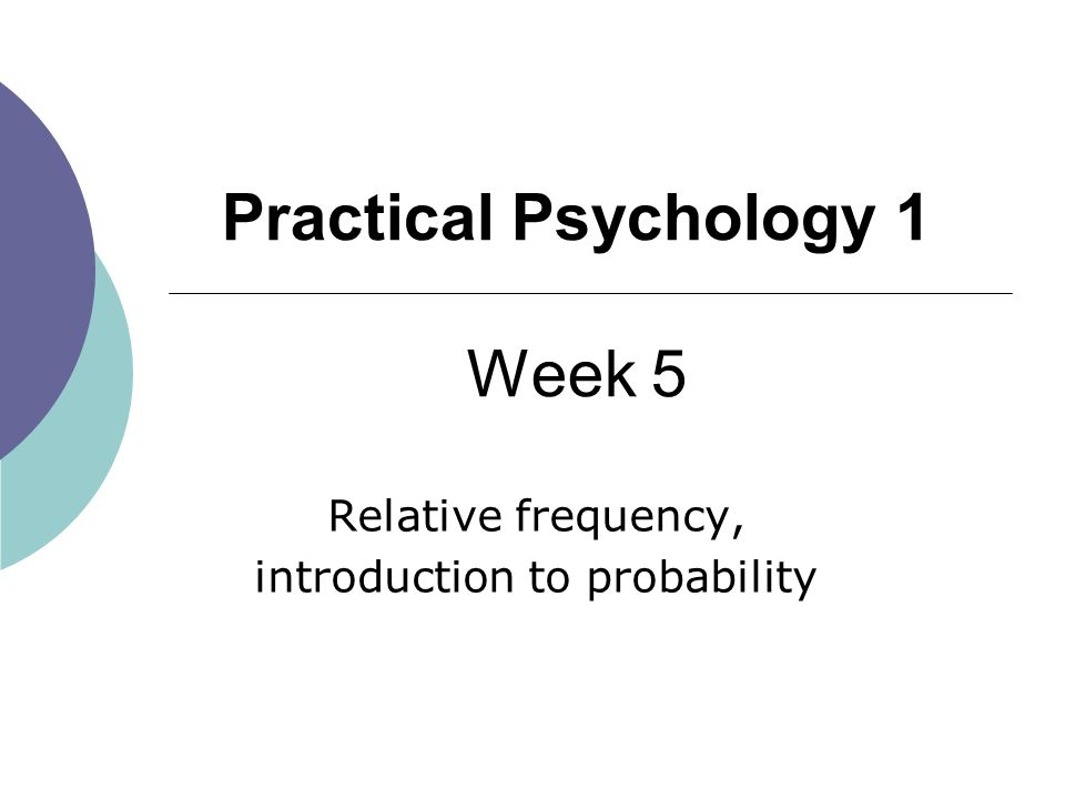 1 Practical Psychology 1 Week 5 Relative frequency, introduction to probability