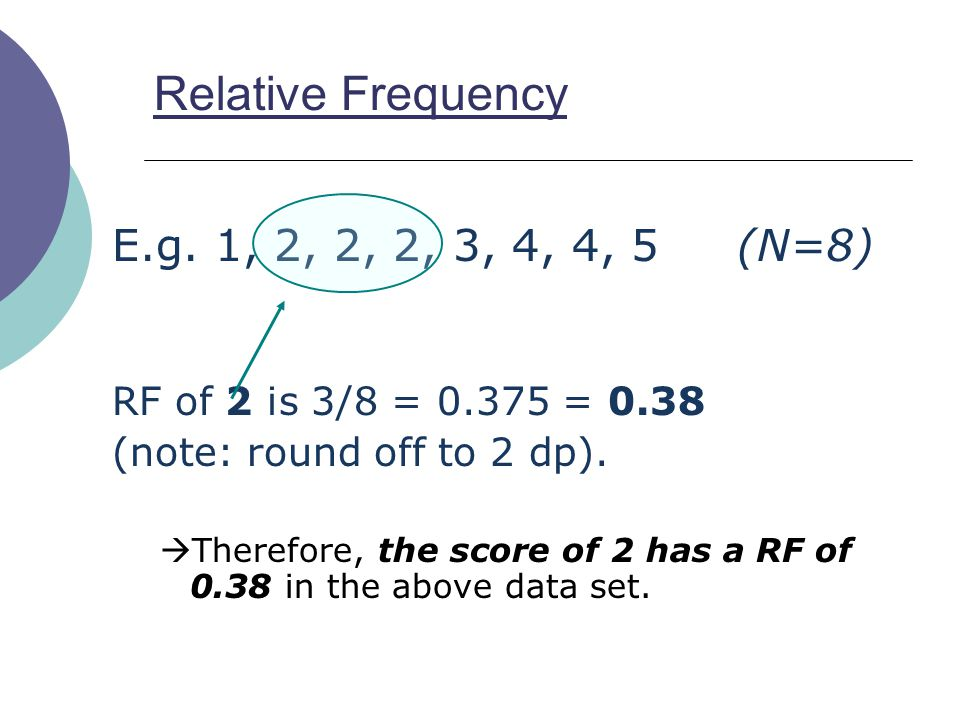 16 Relative Frequency E.g. 1, 2, 2, 2, 3, 4, 4, 5 (N=8) RF of 2 is 3/8 = 0.375 = 0.38 (note: round off to 2 dp).  Therefore, the score of 2 has a RF
