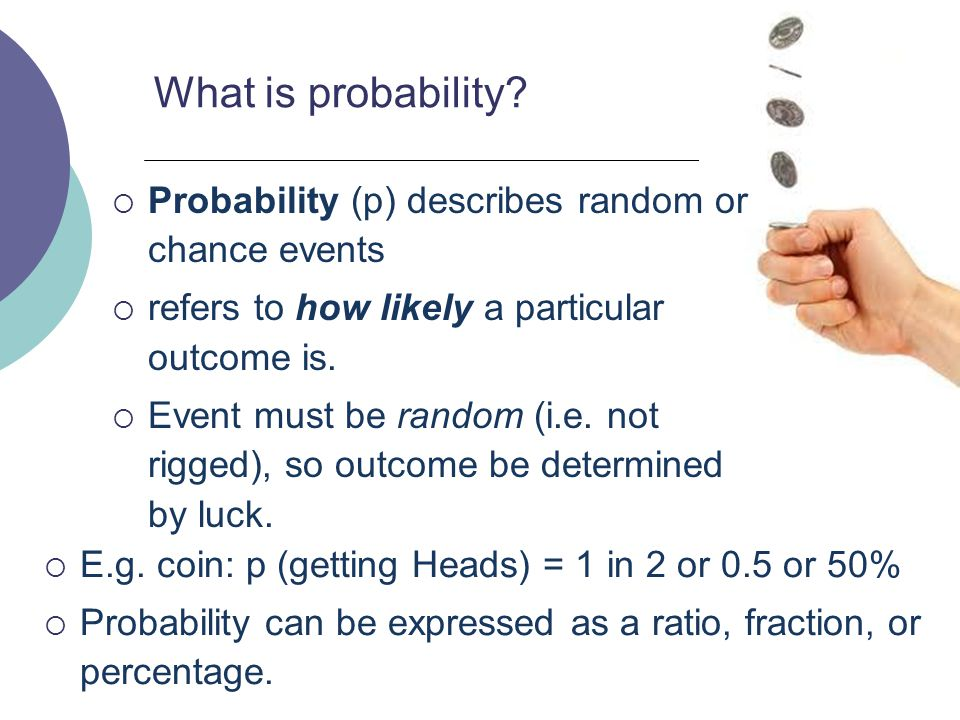 23 What is probability?  E.g. coin: p (getting Heads) = 1 in 2 or 0.5 or 50%  Probability can be expressed as a ratio, fraction, or percentage.  Pr