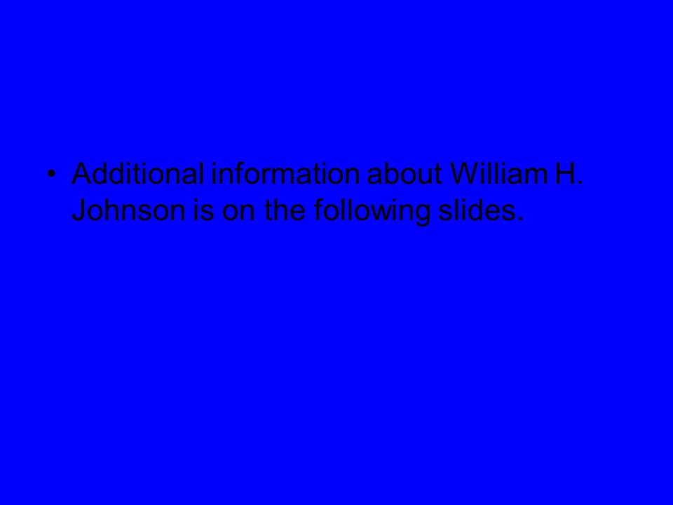Additional information about William H. Johnson is on the following slides.