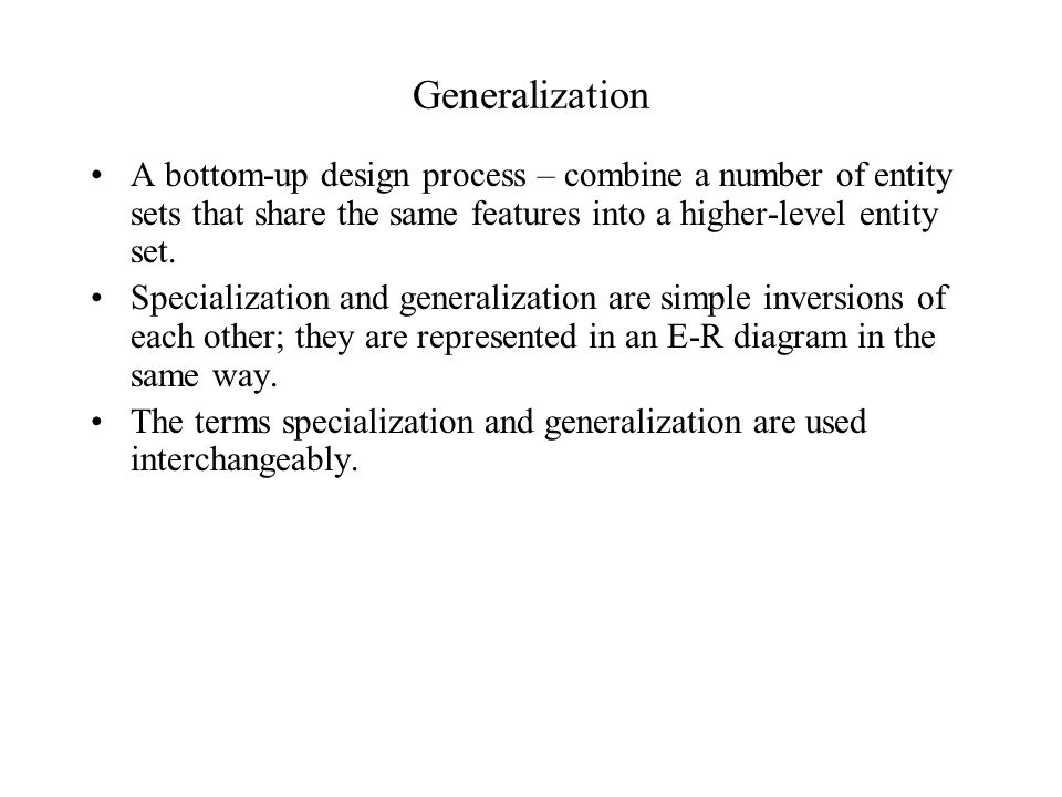 Generalization A bottom-up design process – combine a number of entity sets that share the same features into a higher-level entity set. Specializatio