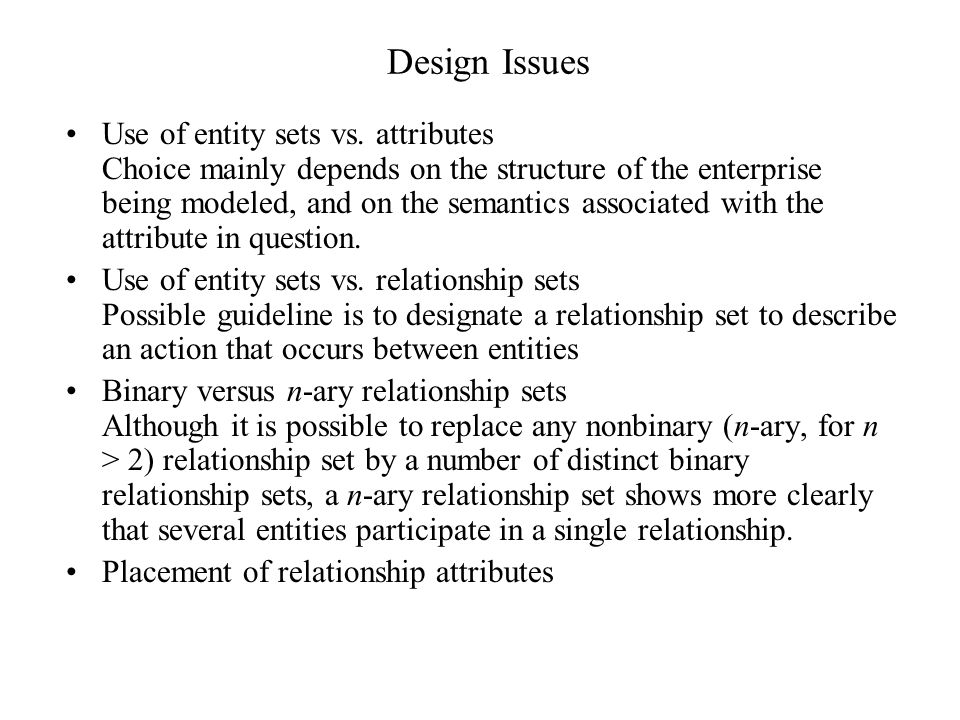 Design Issues Use of entity sets vs. attributes Choice mainly depends on the structure of the enterprise being modeled, and on the semantics associate