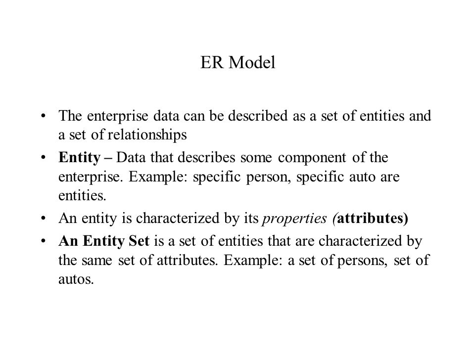 ER Model The enterprise data can be described as a set of entities and a set of relationships Entity – Data that describes some component of the enter